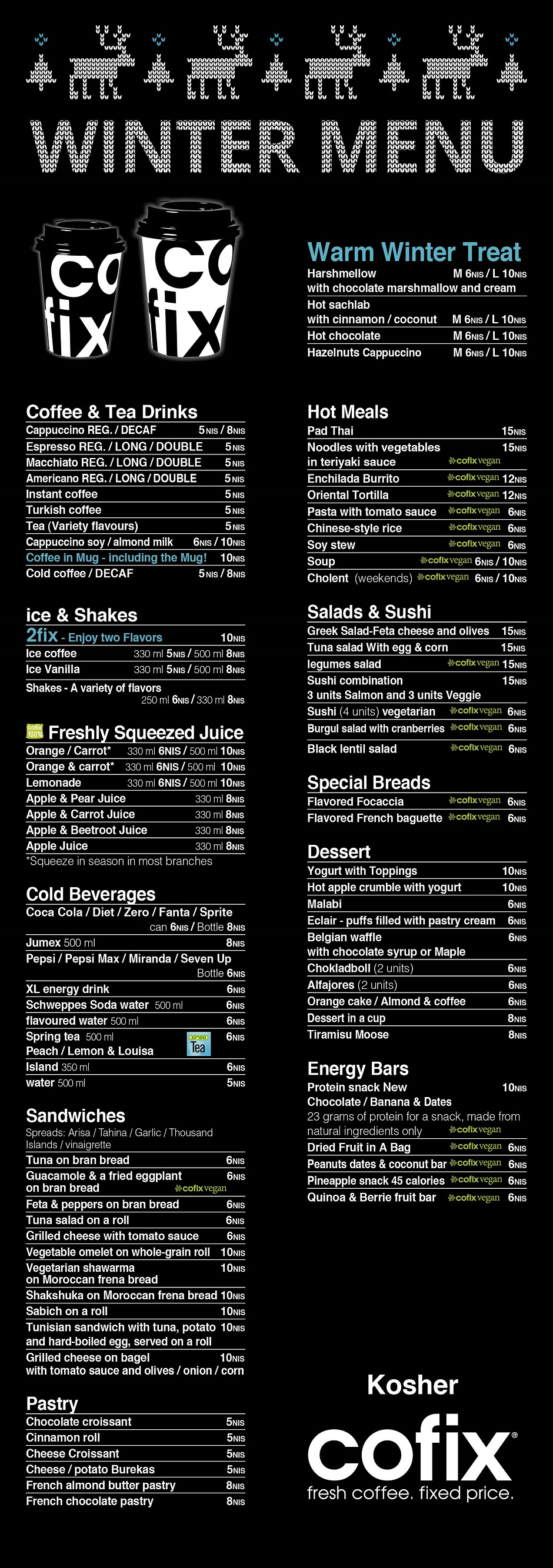 Cofix Summer menu kosher Sandwiches Omelet triangle Cream cheese and salmon triangle Vegan antipasti triangle Avocado bun Tuna salad bun Sabih and egg bun Tzfatit cheese and antipasti grain bun Focaccias vegan Olive focaccia Hyssop focaccia Onion focaccia Dried tomato focaccia Pastry Large chocolate croissant Large croissant Large cinnamon roll Large Danish cheese Apple filo pastry Bourekas cheese Bourekas potato Pretzel Gluten free muffin On the go Macaroon cookie Chewing gum 2 packs Alfajores 2 units Cookillida cookies 2 units Dried fruits Mints in a box Health foods Chocolate coconut and coffee bar Dates pistachio almond and peanuts bar Coconut fruit blueberry granola and cranberry bar Almonds pistachio and peanuts bar Fresh vegetables Muesli Ice cream bars Kids sponge bob Popsicle Gumigam sorbet Popsicle Iced popsicle 2 units Chocolate popsicle 2 units Prili popsicle Extreme vanilla roll Bisculida Joya popsicle Delicious A variety of vegan dishes Noodles Pasta Israeli cuscus Rice Quiche Our sweets Blancmange Chocolate mousse Cheesecake Tiramisu Coffee and tea drinks Cappuccino regular can be served with soy Cappuccino decaf can be served with soy Espresso regular Espresso long Espresso double Macchiato regular Macchiato long Macchiato double Americano regular Americano long Americano double Instant coffee can be served with soy Water based instant coffee Turkish coffee Milk chocolate hot can be served with soy Milk chocolate can be served with soy Tea various flavors can be served with milk Frappuccino regular can be served with soy Frappuccino decaf can be served with soy Summer drinks Milkshakes strawberry banana chocolate hazelnuts Ice coffee Ice vanilla Ice passion fruit Freshly squeezed juice Orange squeezed in the season Carrot squeezed in-house Orang and carrot squeezed in the season Lemonade Cold beverages Coca cola 330 ml Diet coca cola 330 ml Coca cola zero 330 ml XL energy drink Neviot mineral water 500 ml Soda water 250 ml Diet sprite 330 ml Sprite 3